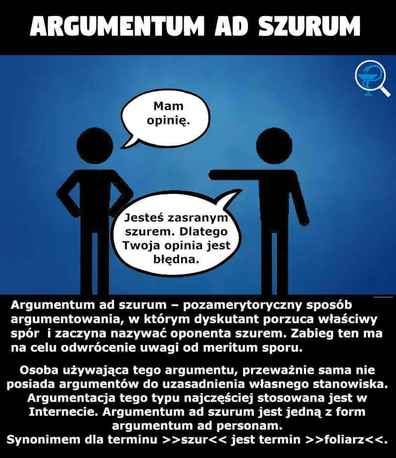 Argumentum ad szurum – pozamerytoryczny sposób argumentowania, w którym dyskutant porzuca właściwy spór i zaczyna nazywać oponenta szurem. Zabieg ten ma na celu odwrócenie uwagi od meritum sporu.